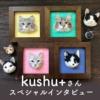 いつでも猫を感じられるように~羊毛フェルト作家kushu+さん