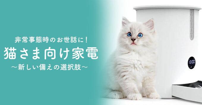 【猫さん家電】非常事態時のお世話に~新しい備えの選択肢~