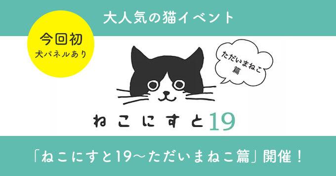 大人気の猫イベント「ねこにすと19~ただいまねこ篇」開催!~今回初の犬パネルあり~