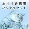 猫のおすすめひんやりマット9選【選び方と乗らないときの対処法も紹介】